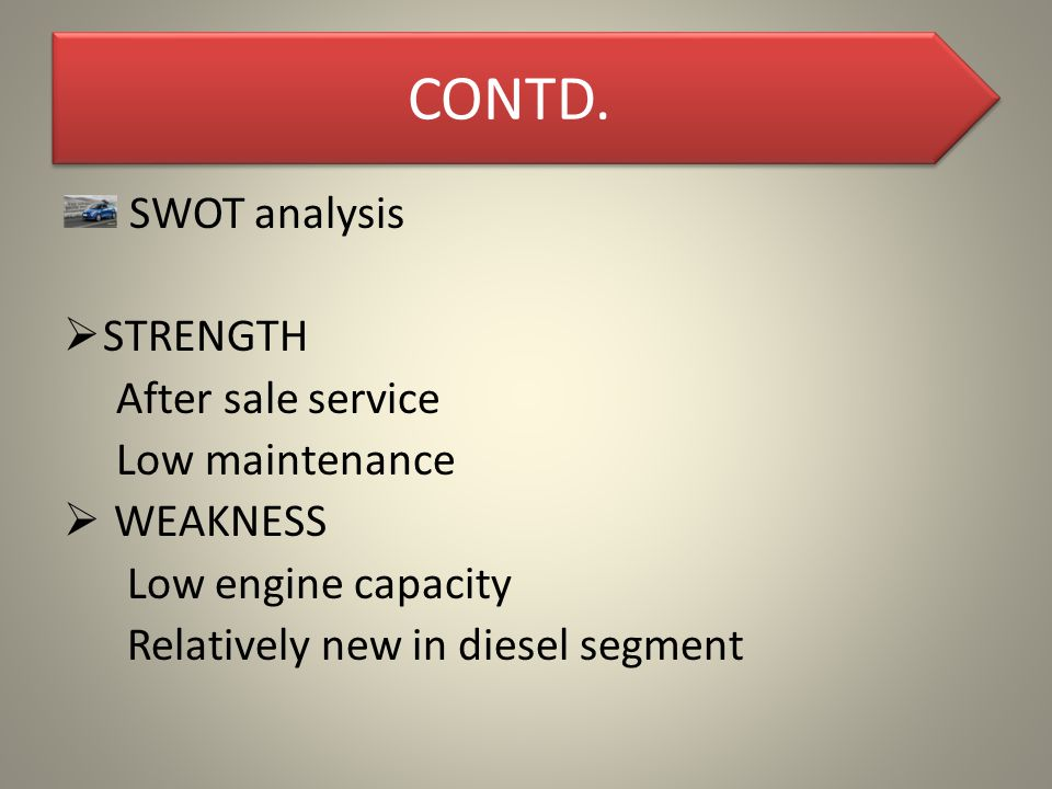 CONTD. SWOT analysis  STRENGTH After sale service Low maintenance  WEAKNESS Low engine capacity Relatively new in diesel segment