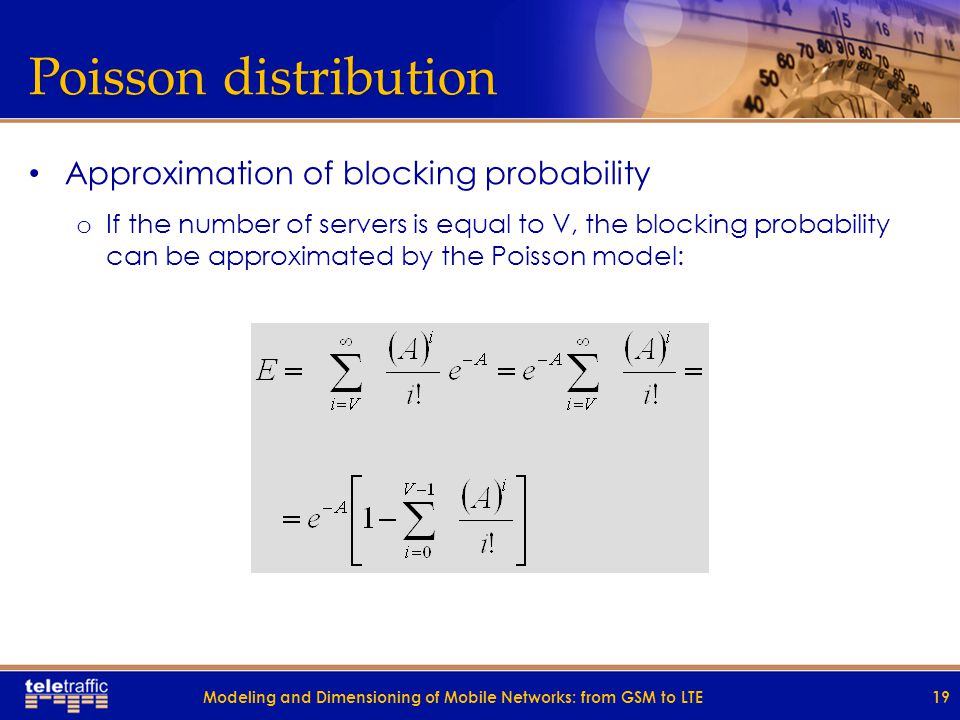 Poisson distribution Border case of Erlang distribution The number of channels is infinite, so there is no blocking in the system Modeling and Dimensioning of Mobile Networks: from GSM to LTE18