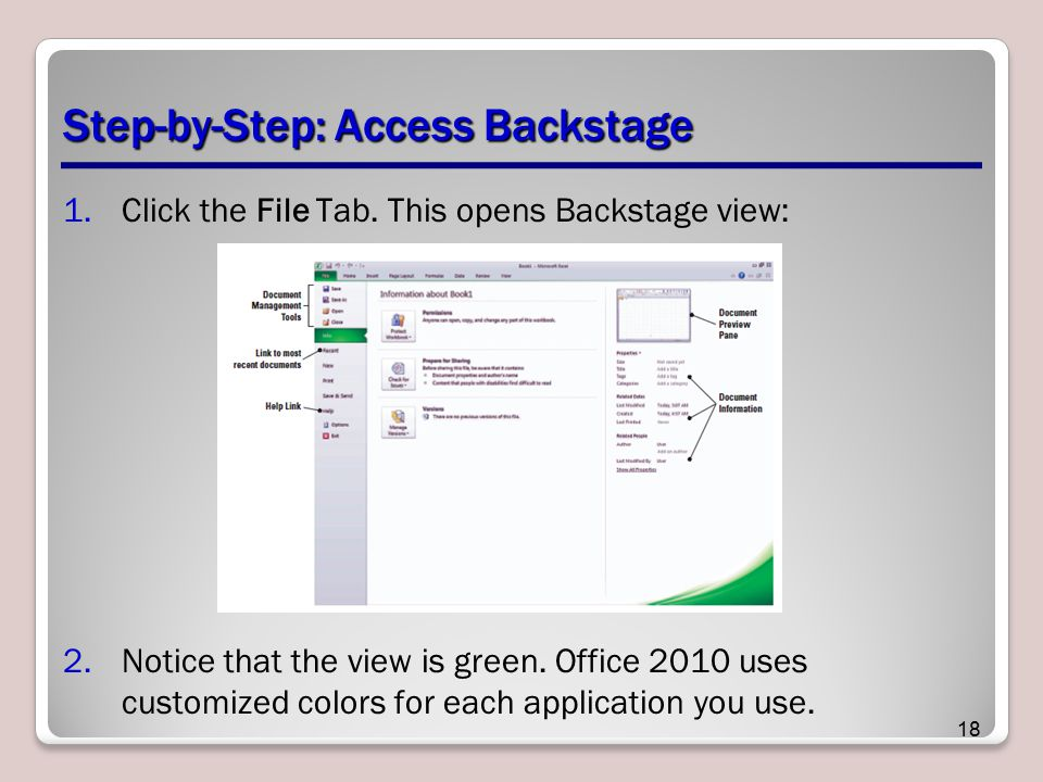 Step-by-Step: Access Backstage 1.Click the File Tab. This opens Backstage view: 2.Notice that the view is green. Office 2010 uses customized colors fo