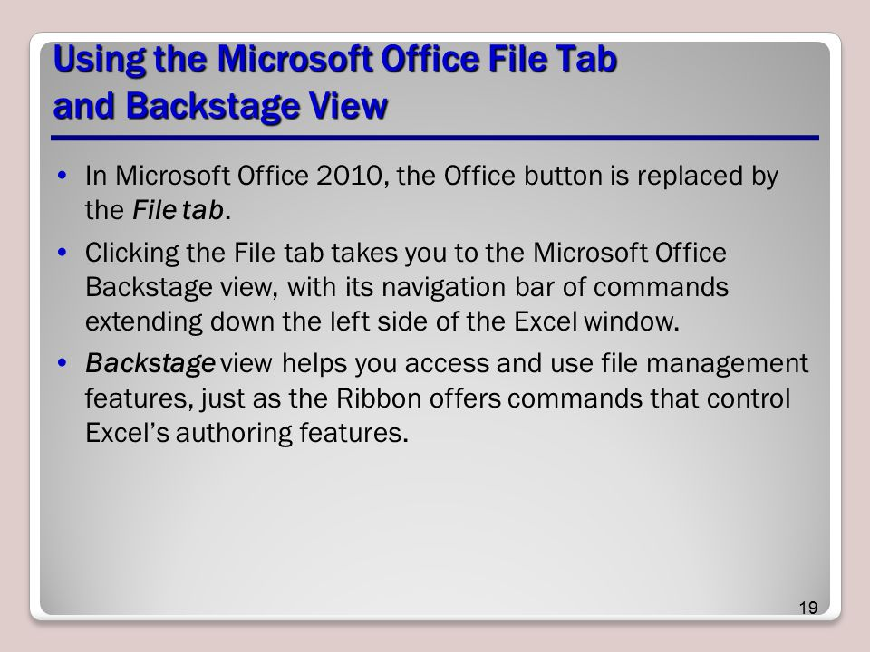 Using the Microsoft Office File Tab and Backstage View In Microsoft Office 2010, the Office button is replaced by the File tab. Clicking the File tab