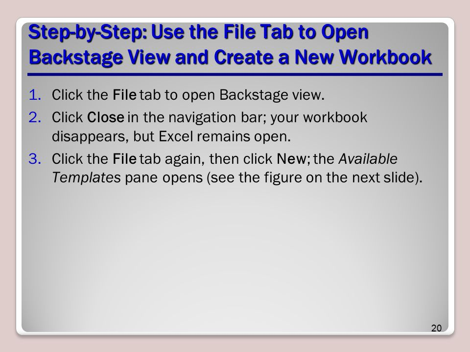 Step-by-Step: Use the File Tab to Open Backstage View and Create a New Workbook 1.Click the File tab to open Backstage view. 2.Click Close in the navi