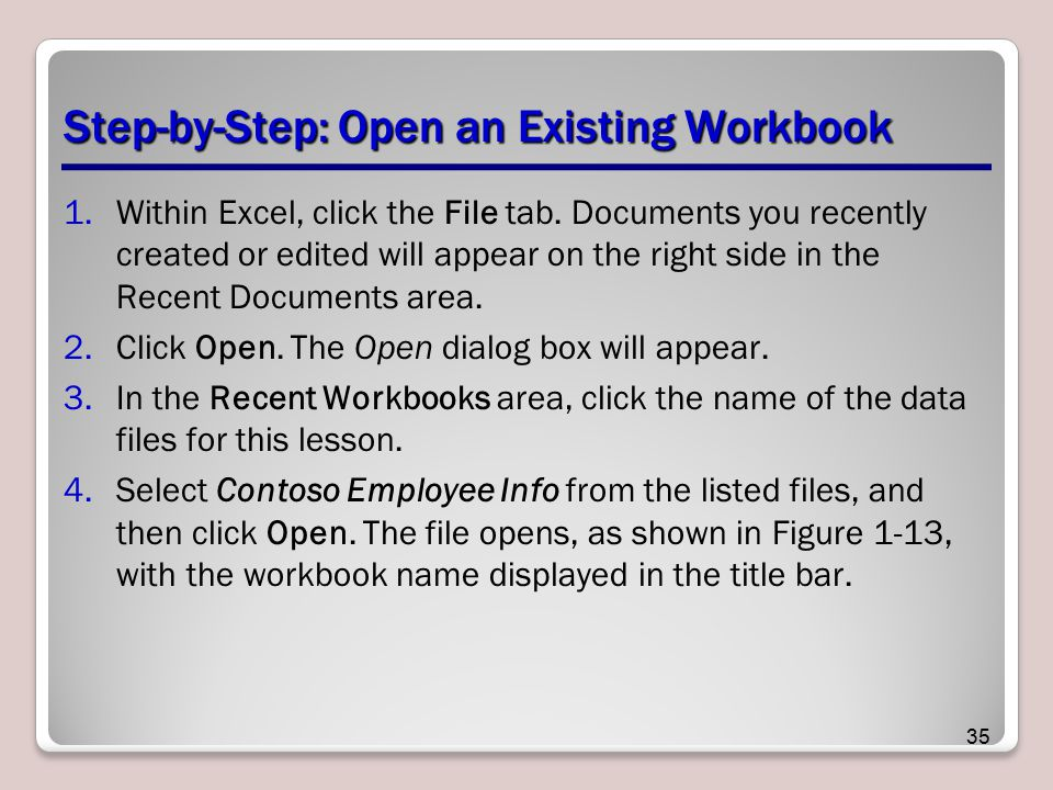 Step-by-Step: Open an Existing Workbook 1.Within Excel, click the File tab. Documents you recently created or edited will appear on the right side in