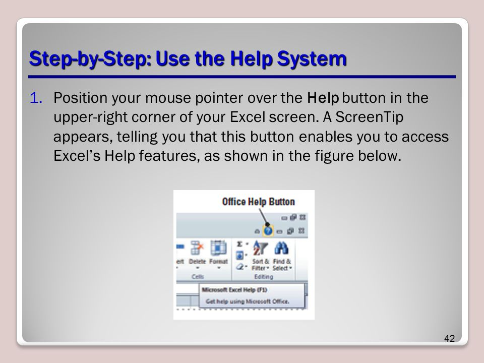 Step-by-Step: Use the Help System 1.Position your mouse pointer over the Help button in the upper-right corner of your Excel screen. A ScreenTip appea