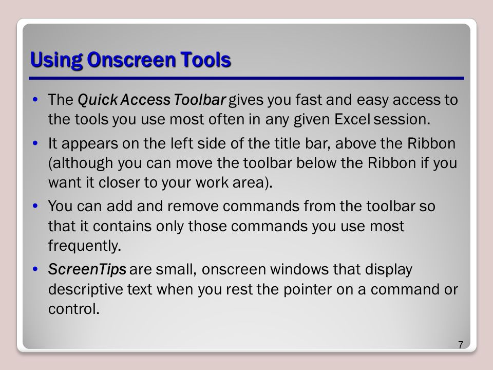 Using Onscreen Tools The Quick Access Toolbar gives you fast and easy access to the tools you use most often in any given Excel session. It appears on