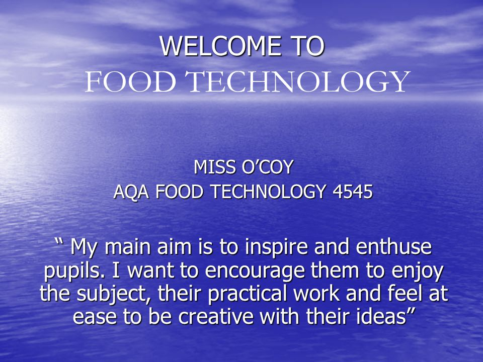 WELCOME TO MISS O'COY AQA FOOD TECHNOLOGY 4545 My main aim is to inspire and enthuse pupils.
