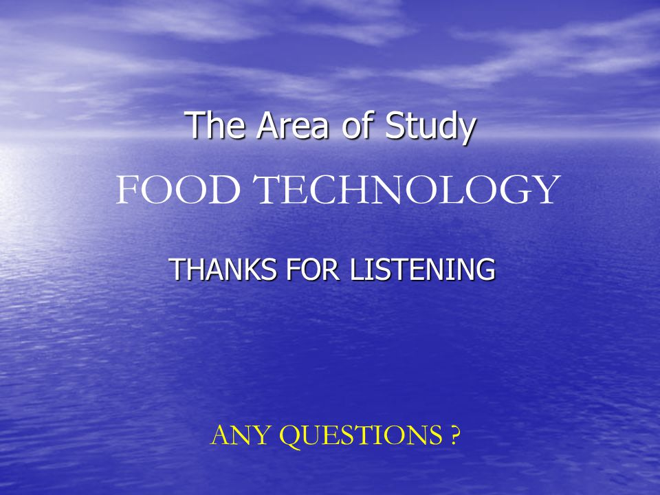 The Area of Study THANKS FOR LISTENING FOOD TECHNOLOGY ANY QUESTIONS