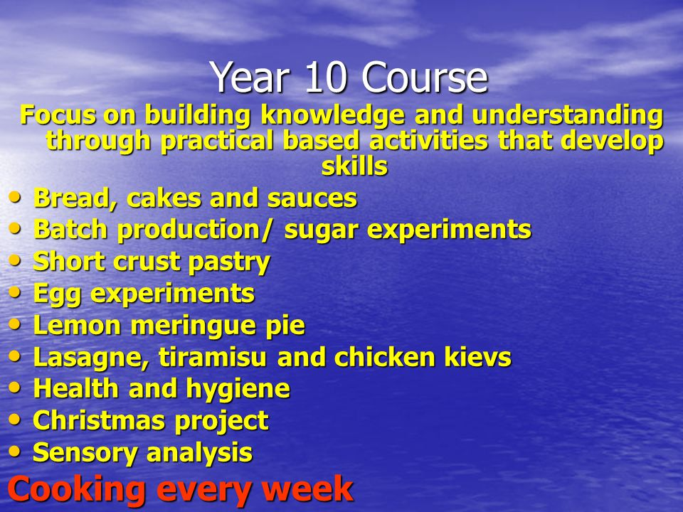 Year 10 Course Year 10 Course Focus on building knowledge and understanding through practical based activities that develop skills Bread, cakes and sauces Bread, cakes and sauces Batch production/ sugar experiments Batch production/ sugar experiments Short crust pastry Short crust pastry Egg experiments Egg experiments Lemon meringue pie Lemon meringue pie Lasagne, tiramisu and chicken kievs Lasagne, tiramisu and chicken kievs Health and hygiene Health and hygiene Christmas project Christmas project Sensory analysis Sensory analysis Cooking every week