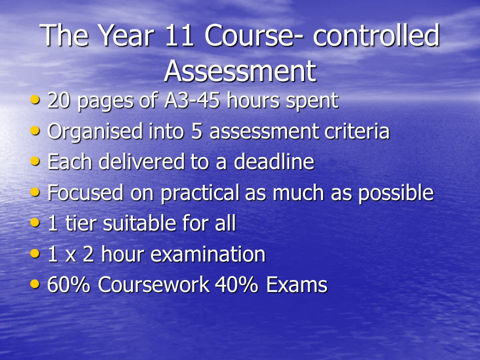 The Year 11 Course- controlled Assessment 20 pages of A3-45 hours spent 20 pages of A3-45 hours spent Organised into 5 assessment criteria Organised into 5 assessment criteria Each delivered to a deadline Each delivered to a deadline Focused on practical as much as possible Focused on practical as much as possible 1 tier suitable for all 1 tier suitable for all 1 x 2 hour examination 1 x 2 hour examination 60% Coursework 40% Exams 60% Coursework 40% Exams