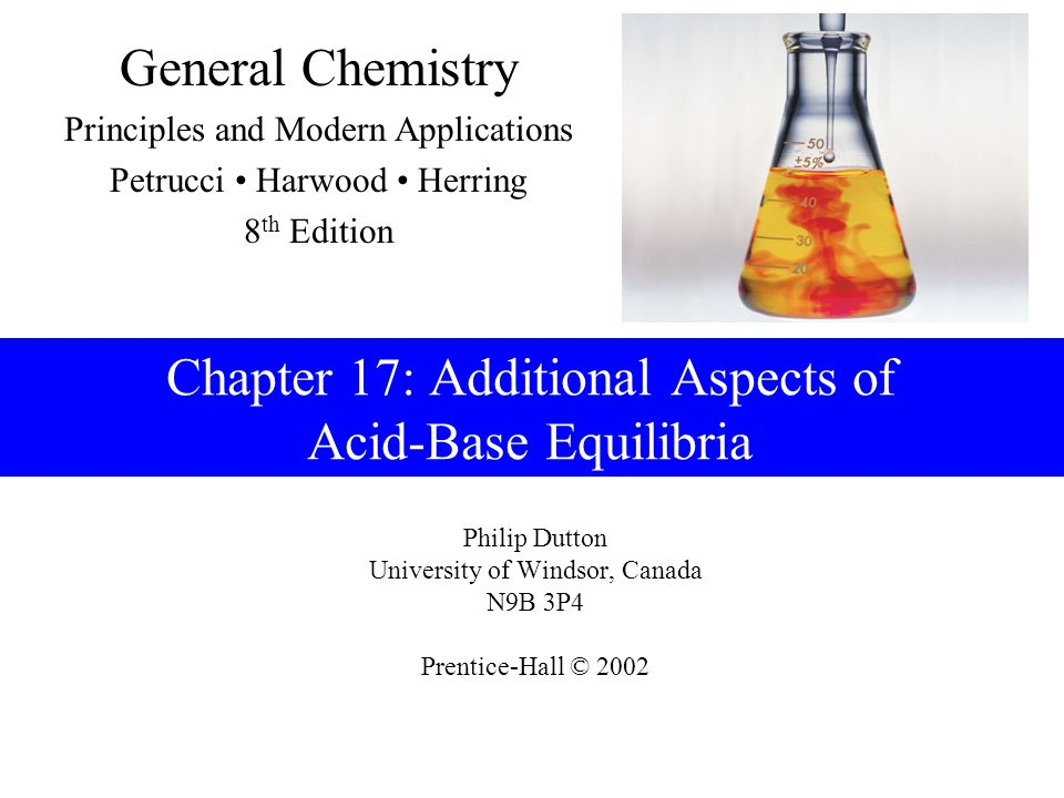 Philip Dutton University of Windsor, Canada N9B 3P4 Prentice-Hall © 2002 General Chemistry Principles and Modern Applications Petrucci Harwood Herring 8 th Edition Chapter 17: Additional Aspects of Acid-Base Equilibria