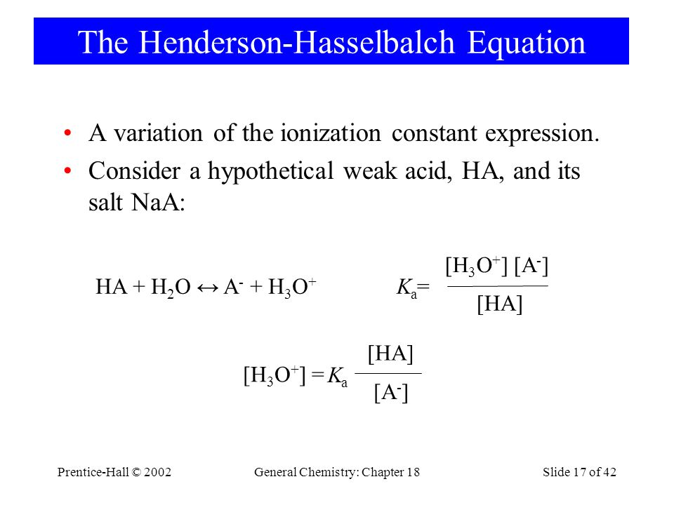 Prentice-Hall © 2002General Chemistry: Chapter 18Slide 17 of 42 The Henderson-Hasselbalch Equation A variation of the ionization constant expression.