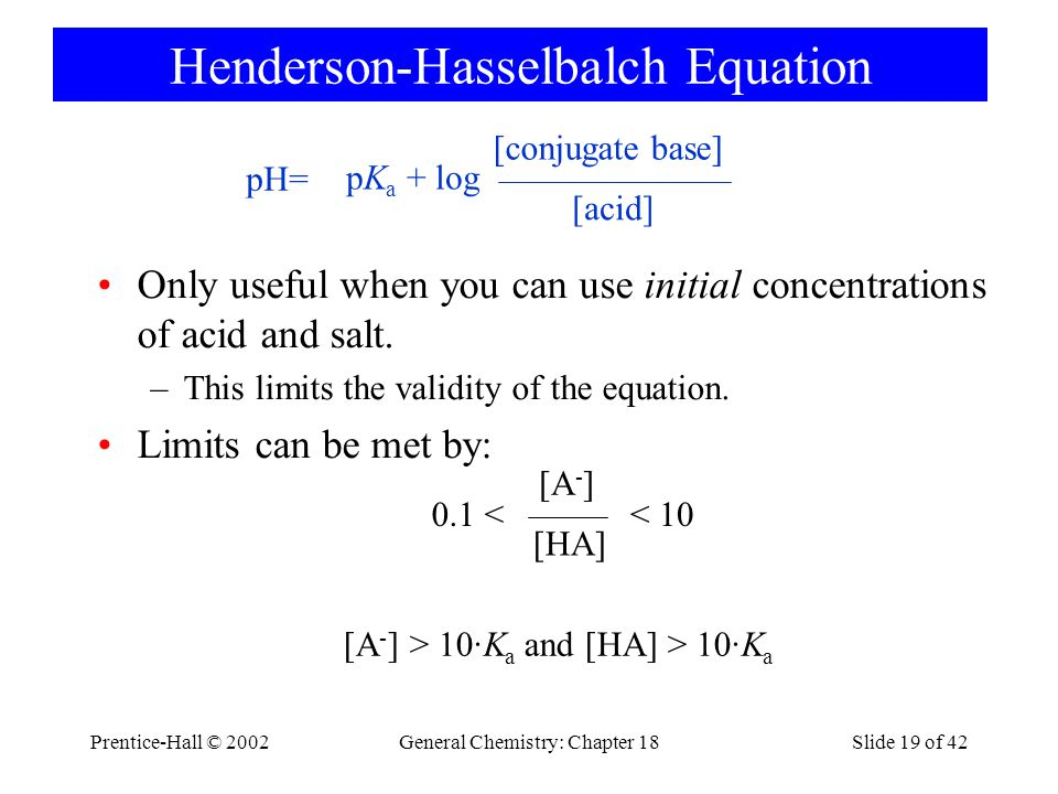 Prentice-Hall © 2002General Chemistry: Chapter 18Slide 19 of 42 Henderson-Hasselbalch Equation Only useful when you can use initial concentrations of acid and salt.
