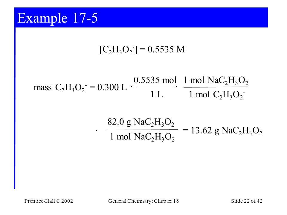 Prentice-Hall © 2002General Chemistry: Chapter 18Slide 22 of 42 Example 17-5 1 mol NaC 2 H 3 O 2 82.0 g NaC 2 H 3 O 2 mass C 2 H 3 O 2 - = 0.300 L [C 2 H 3 O 2 - ] = 0.5535 M 1 L 0.5535 mol 1 mol C 2 H 3 O 2 - 1 mol NaC 2 H 3 O 2 ·· · = 13.62 g NaC 2 H 3 O 2