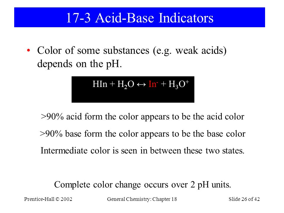 Prentice-Hall © 2002General Chemistry: Chapter 18Slide 26 of 42 17-3 Acid-Base Indicators Color of some substances (e.g. weak acids) depends on the pH