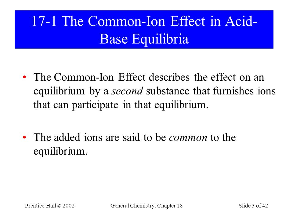Prentice-Hall © 2002General Chemistry: Chapter 18Slide 3 of 42 17-1 The Common-Ion Effect in Acid- Base Equilibria The Common-Ion Effect describes the effect on an equilibrium by a second substance that furnishes ions that can participate in that equilibrium.