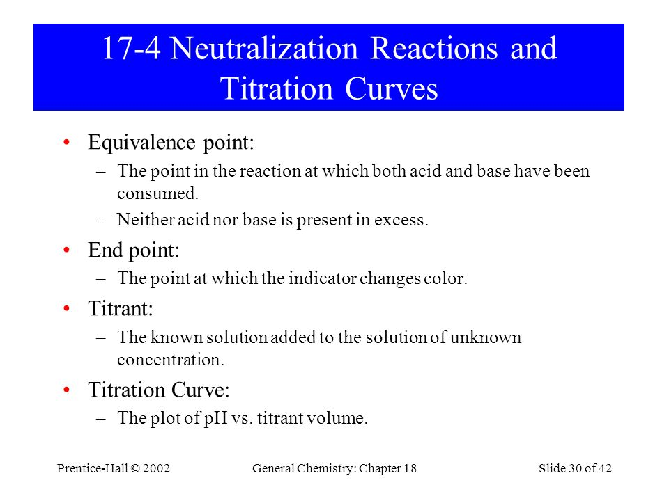 Prentice-Hall © 2002General Chemistry: Chapter 18Slide 30 of 42 17-4 Neutralization Reactions and Titration Curves Equivalence point: –The point in th