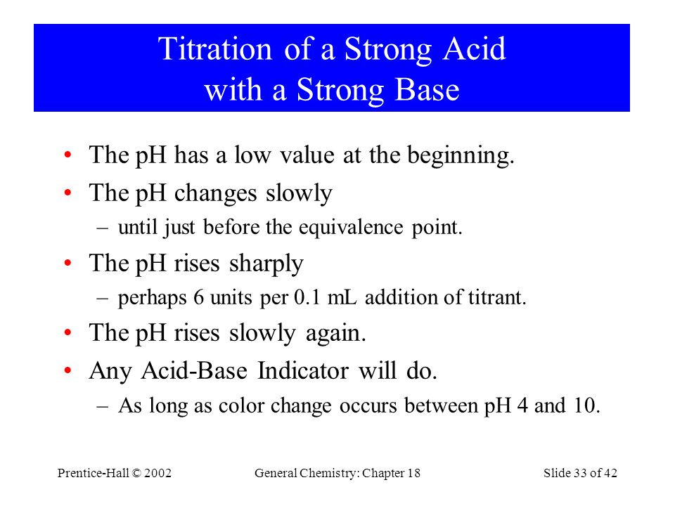 Prentice-Hall © 2002General Chemistry: Chapter 18Slide 33 of 42 Titration of a Strong Acid with a Strong Base The pH has a low value at the beginning.