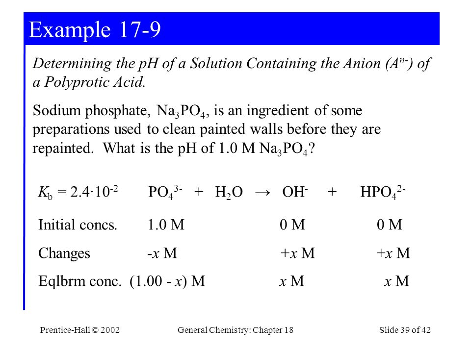 Prentice-Hall © 2002General Chemistry: Chapter 18Slide 39 of 42 Example 17-9 K b = 2.4·10 -2 PO 4 3- + H 2 O → OH - + HPO 4 2- Initial concs.1.0 M0 M0 M Changes-x M+x M+x M Eqlbrm conc.(1.00 - x) M x M x M Determining the pH of a Solution Containing the Anion (A n- ) of a Polyprotic Acid.
