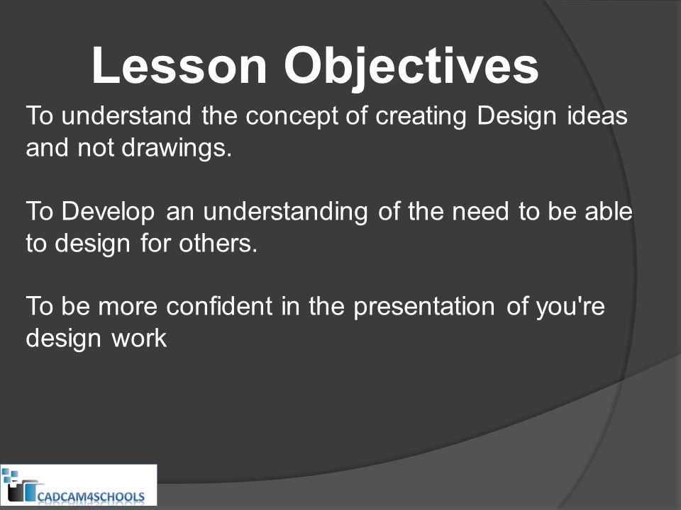 Lesson Objectives To understand the concept of creating Design ideas and not drawings. To Develop an understanding of the need to be able to design fo