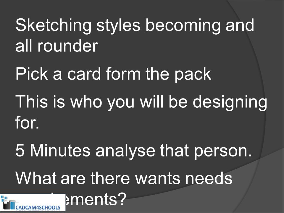 Sketching styles becoming and all rounder Pick a card form the pack This is who you will be designing for. 5 Minutes analyse that person. What are the