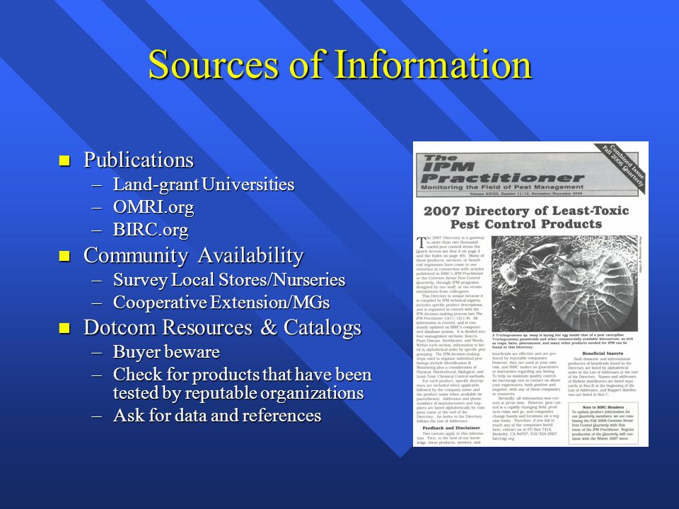 Sources of Information n Publications –Land-grant Universities –OMRI.org –BIRC.org n Community Availability –Survey Local Stores/Nurseries –Cooperative Extension/MGs n Dotcom Resources & Catalogs –Buyer beware –Check for products that have been tested by reputable organizations –Ask for data and references