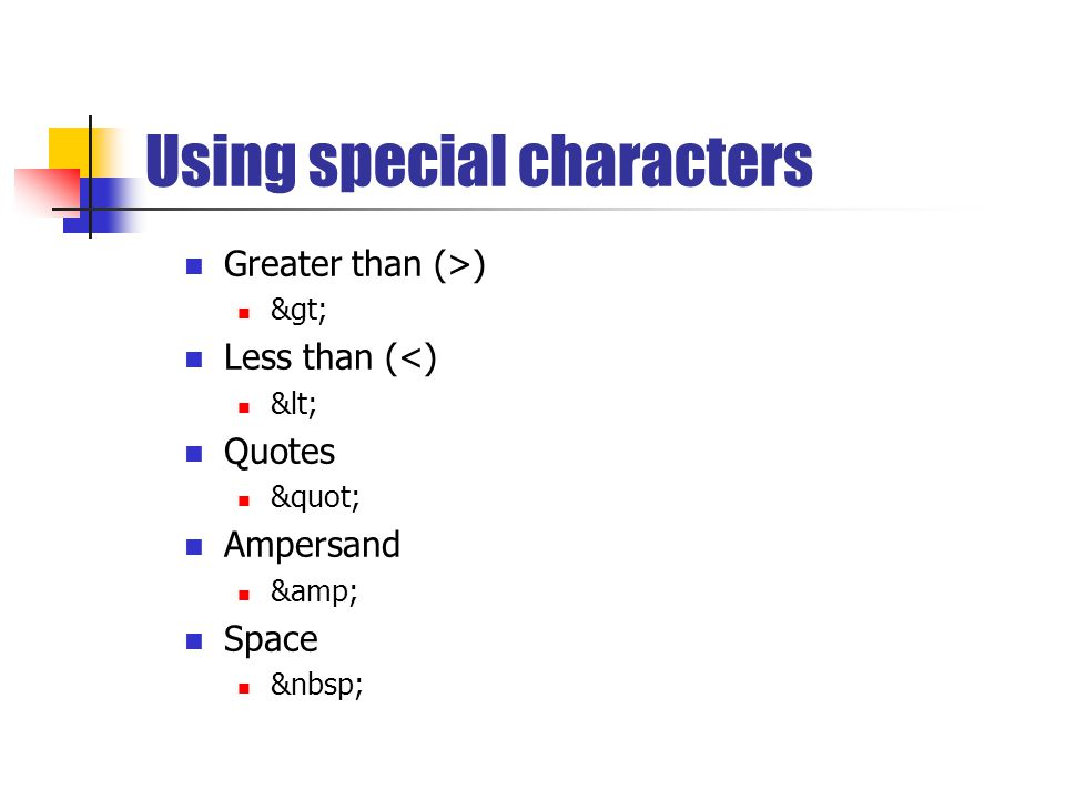 Using special characters Greater than (>) > Less than (<) < Quotes Ampersand & Space