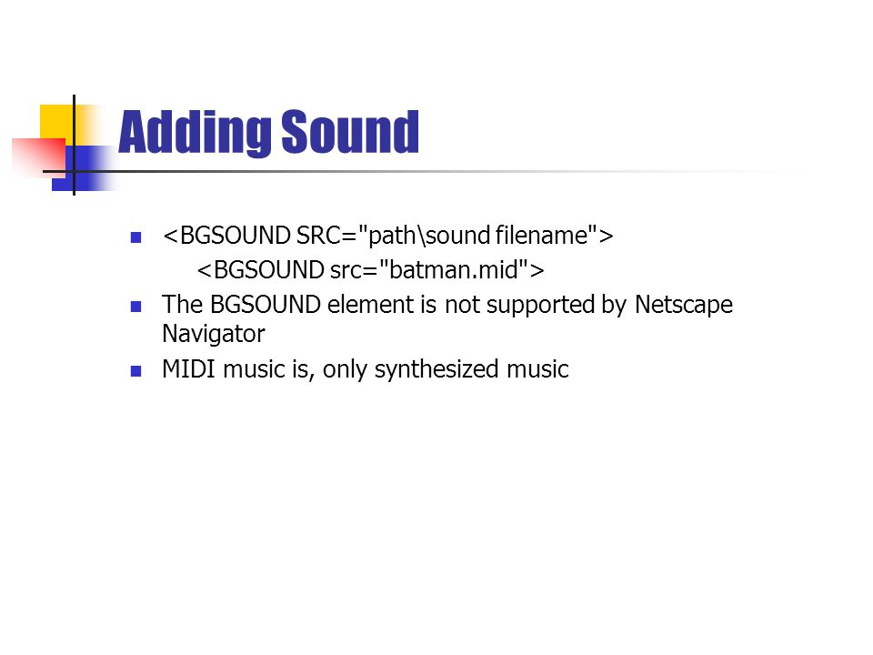 Adding Sound The BGSOUND element is not supported by Netscape Navigator MIDI music is, only synthesized music