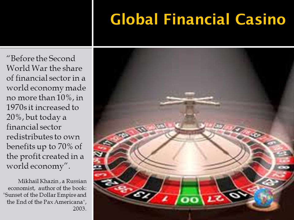 Global Financial Casino Before the Second World War the share of financial sector in a world economy made no more than 10%, in 1970s it increased to 20%, but today a financial sector redistributes to own benefits up to 70% of the profit created in a world economy .