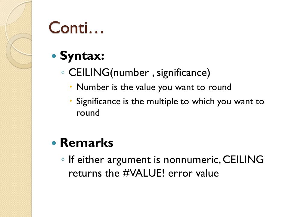 Conti… Syntax: ◦ CEILING(number, significance)  Number is the value you want to round  Significance is the multiple to which you want to round Remar