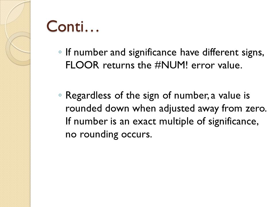 Conti… ◦ If number and significance have different signs, FLOOR returns the #NUM! error value. ◦ Regardless of the sign of number, a value is rounded