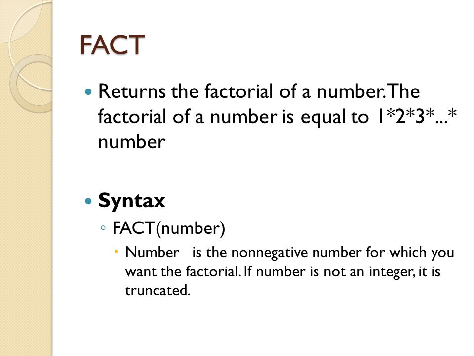 FACT Returns the factorial of a number. The factorial of a number is equal to 1*2*3*...* number Syntax ◦ FACT(number)  Number is the nonnegative numb