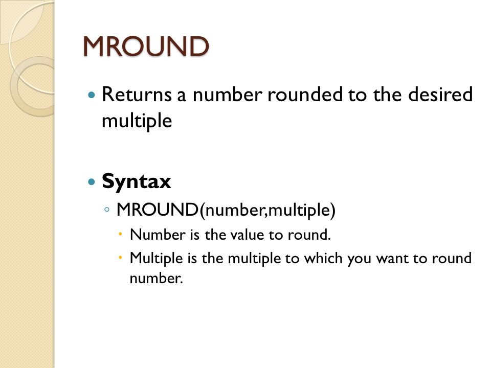 MROUND Returns a number rounded to the desired multiple Syntax ◦ MROUND(number,multiple)  Number is the value to round.  Multiple is the multiple to