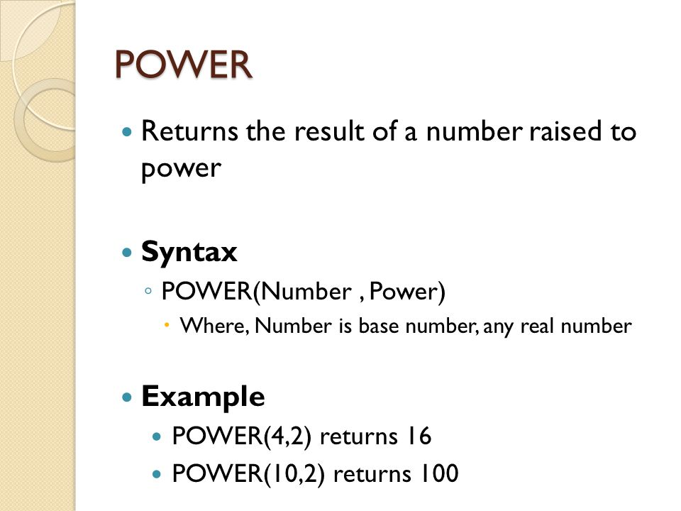 POWER Returns the result of a number raised to power Syntax ◦ POWER(Number, Power)  Where, Number is base number, any real number Example POWER(4,2)