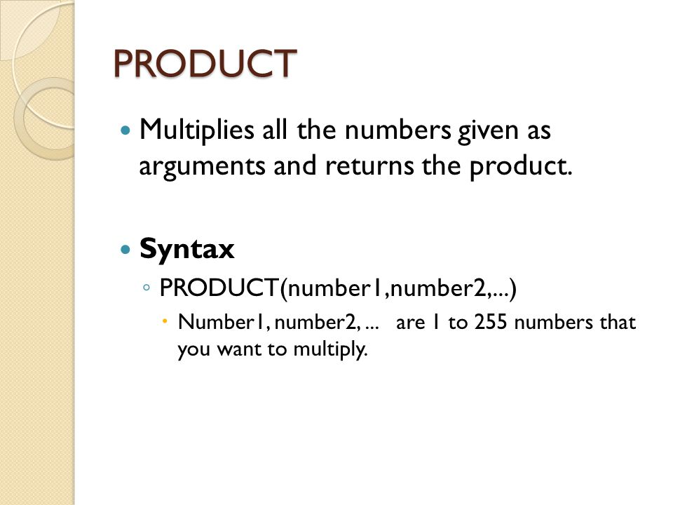 PRODUCT Multiplies all the numbers given as arguments and returns the product. Syntax ◦ PRODUCT(number1,number2,...)  Number1, number2,... are 1 to 2