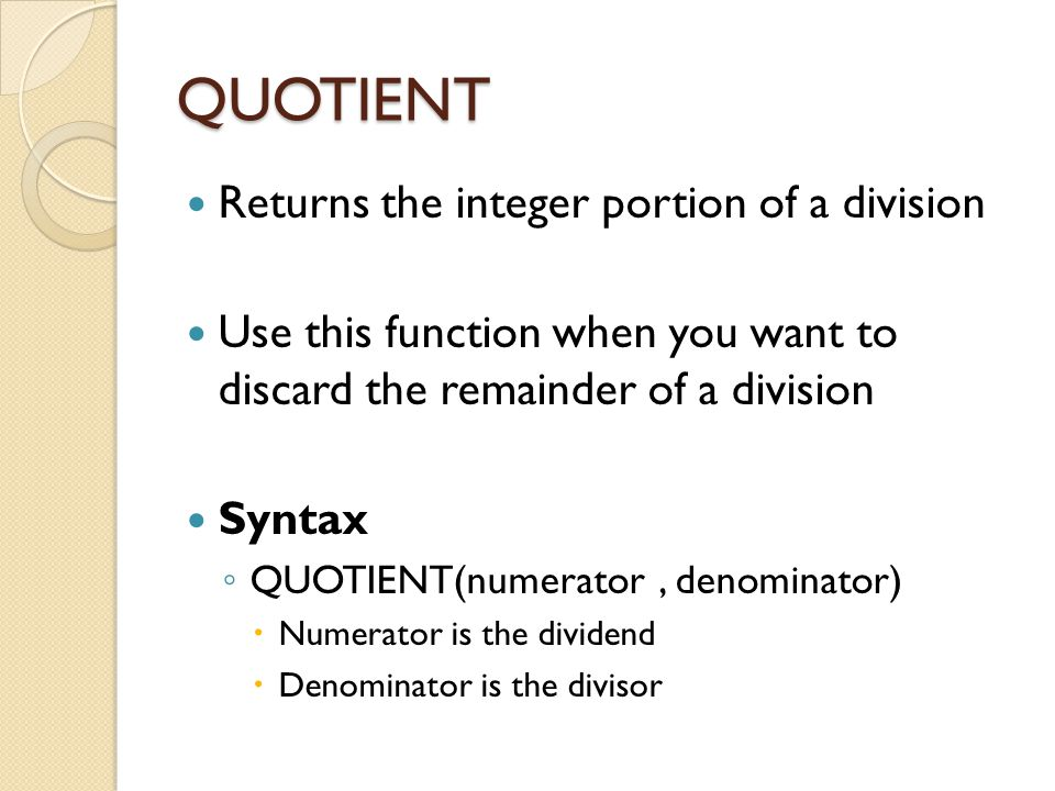 QUOTIENT Returns the integer portion of a division Use this function when you want to discard the remainder of a division Syntax ◦ QUOTIENT(numerator,