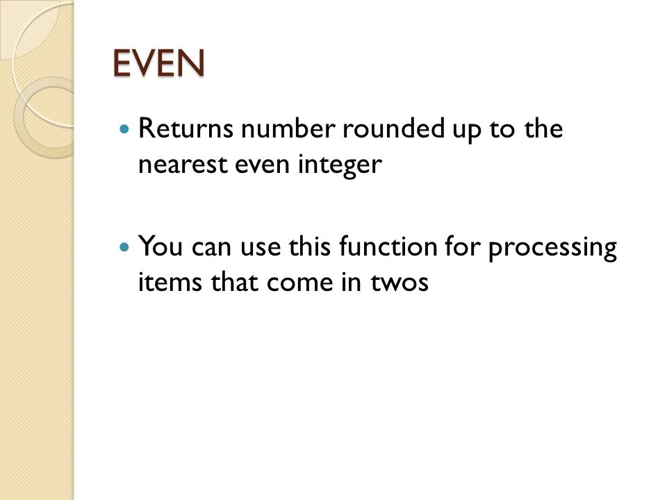 EVEN Returns number rounded up to the nearest even integer You can use this function for processing items that come in twos