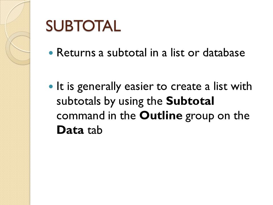 SUBTOTAL Returns a subtotal in a list or database It is generally easier to create a list with subtotals by using the Subtotal command in the Outline
