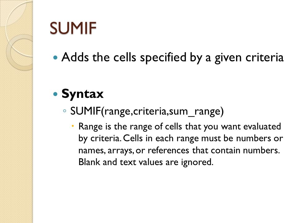 SUMIF Adds the cells specified by a given criteria Syntax ◦ SUMIF(range,criteria,sum_range)  Range is the range of cells that you want evaluated by c
