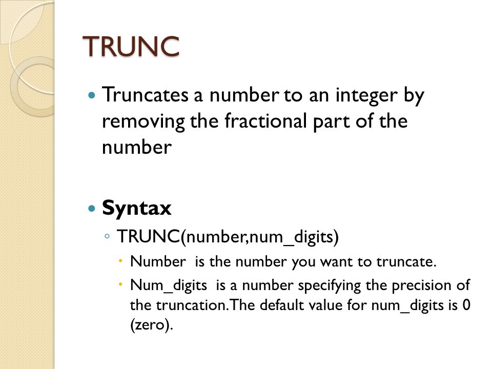 TRUNC Truncates a number to an integer by removing the fractional part of the number Syntax ◦ TRUNC(number,num_digits)  Number is the number you want