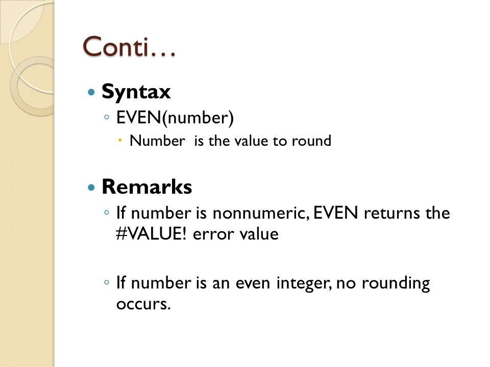 Conti… Example: =EVEN(1.5)Rounds 1.5 up to the nearest even integer (2) =EVEN(3)Rounds 3 up to the nearest even integer (4) =EVEN(2)Rounds 2 up to the nearest even integer (2) =EVEN(-1)Rounds -1 up to the nearest even integer (-2)