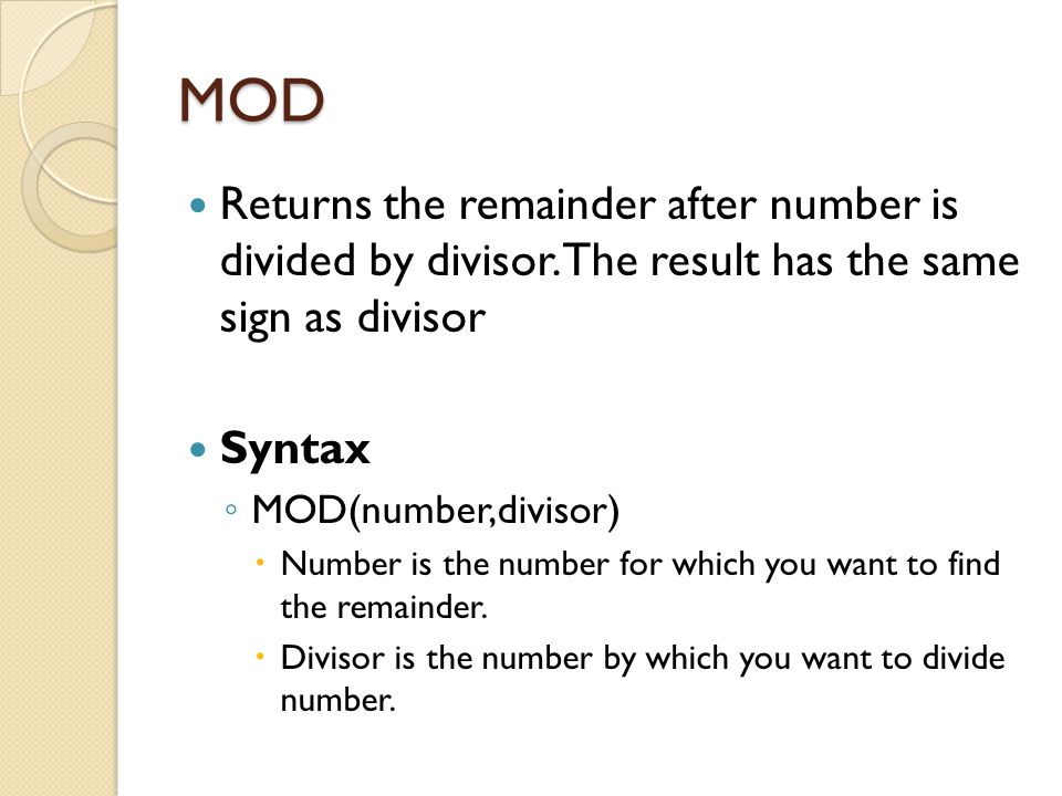 MOD Returns the remainder after number is divided by divisor. The result has the same sign as divisor Syntax ◦ MOD(number,divisor)  Number is the num