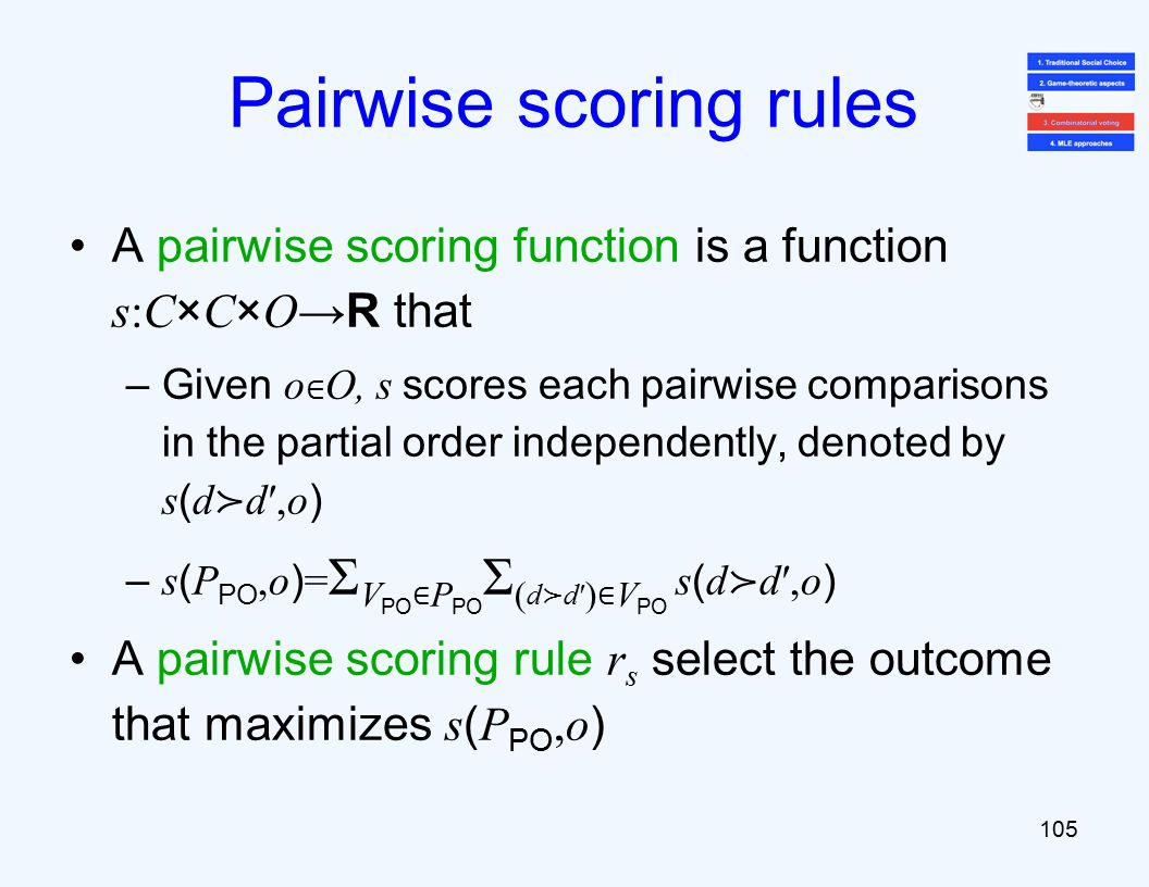 A pairwise scoring function is a function s:C×C×O →R that –Given o ∈ O, s scores each pairwise comparisons in the partial order independently, denoted by s ( d ≻ d′,o ) – s ( P PO,o ) = Σ V PO ∈ P PO Σ ( d ≻ d′ ) ∈ V PO s ( d ≻ d′,o ) A pairwise scoring rule r s select the outcome that maximizes s ( P PO,o ) 105 Pairwise scoring rules
