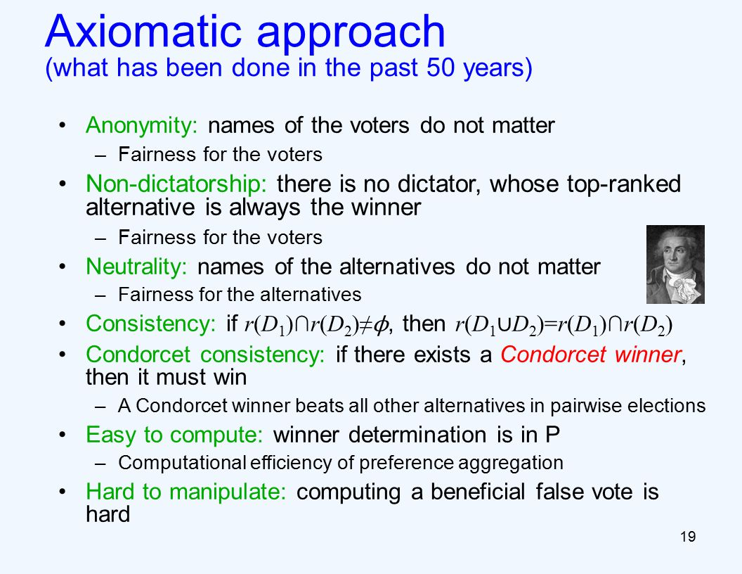 19 Axiomatic approach (what has been done in the past 50 years) Anonymity: names of the voters do not matter –Fairness for the voters Non-dictatorship: there is no dictator, whose top-ranked alternative is always the winner –Fairness for the voters Neutrality: names of the alternatives do not matter –Fairness for the alternatives Consistency: if r(D 1 )∩r(D 2 )≠ ϕ, then r(D 1 ∪ D 2 )=r(D 1 )∩r(D 2 ) Condorcet consistency: if there exists a Condorcet winner, then it must win –A Condorcet winner beats all other alternatives in pairwise elections Easy to compute: winner determination is in P –Computational efficiency of preference aggregation Hard to manipulate: computing a beneficial false vote is hard