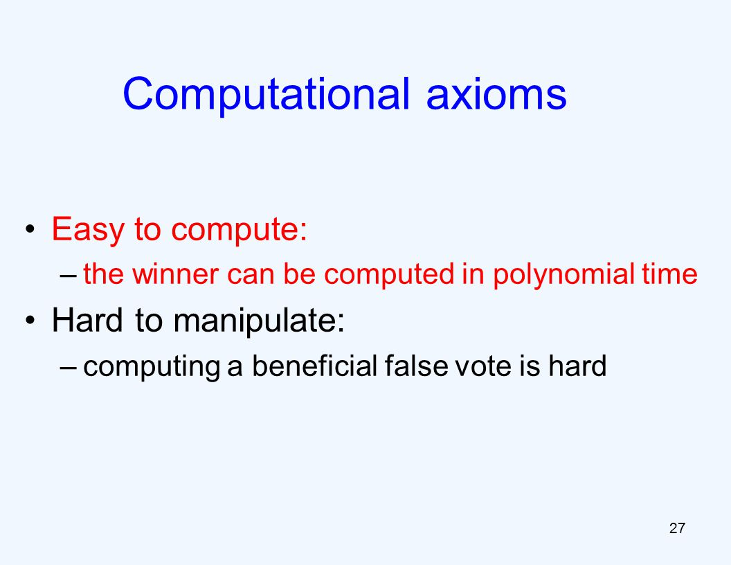Easy to compute: –the winner can be computed in polynomial time Hard to manipulate: –computing a beneficial false vote is hard 27 Computational axioms