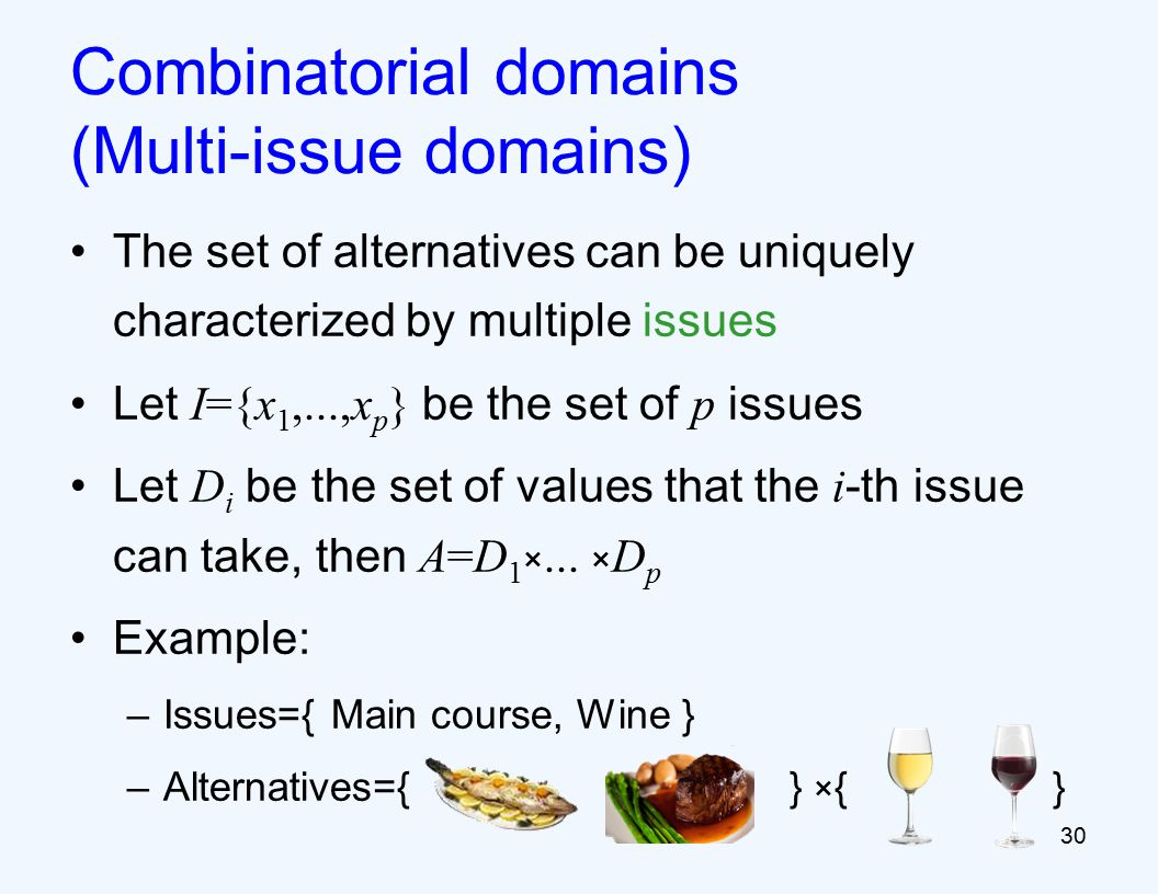 Combinatorial domains (Multi-issue domains) The set of alternatives can be uniquely characterized by multiple issues Let I={x 1,...,x p } be the set of p issues Let D i be the set of values that the i -th issue can take, then A=D 1 ×...