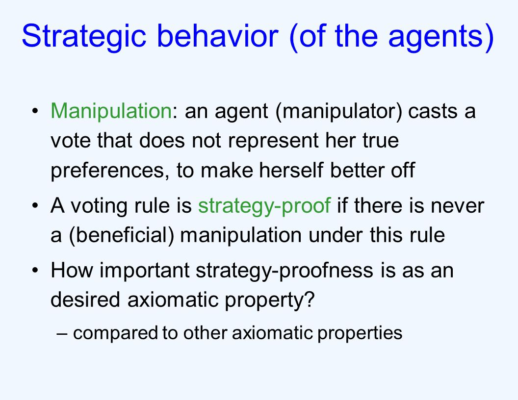 Strategic behavior (of the agents) Manipulation: an agent (manipulator) casts a vote that does not represent her true preferences, to make herself better off A voting rule is strategy-proof if there is never a (beneficial) manipulation under this rule How important strategy-proofness is as an desired axiomatic property.