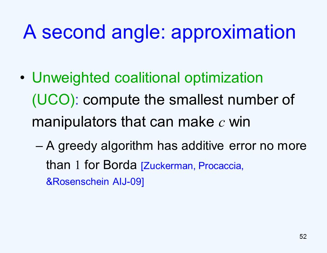 Unweighted coalitional optimization (UCO): compute the smallest number of manipulators that can make c win –A greedy algorithm has additive error no more than 1 for Borda [Zuckerman, Procaccia, &Rosenschein AIJ-09] 52 A second angle: approximation