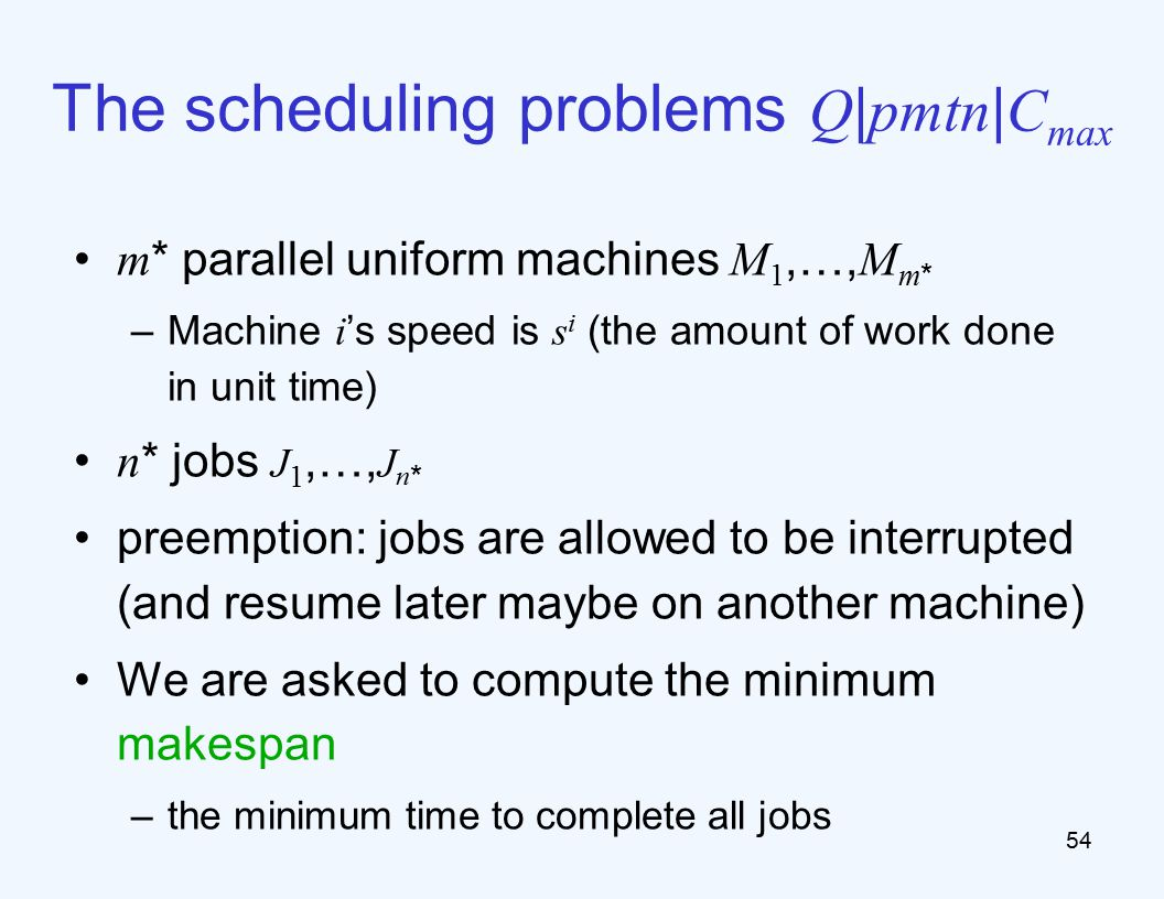 The scheduling problems Q | pmtn | C max m * parallel uniform machines M 1,…, M m * –Machine i 's speed is s i (the amount of work done in unit time) n * jobs J 1,…, J n * preemption: jobs are allowed to be interrupted (and resume later maybe on another machine) We are asked to compute the minimum makespan –the minimum time to complete all jobs 54