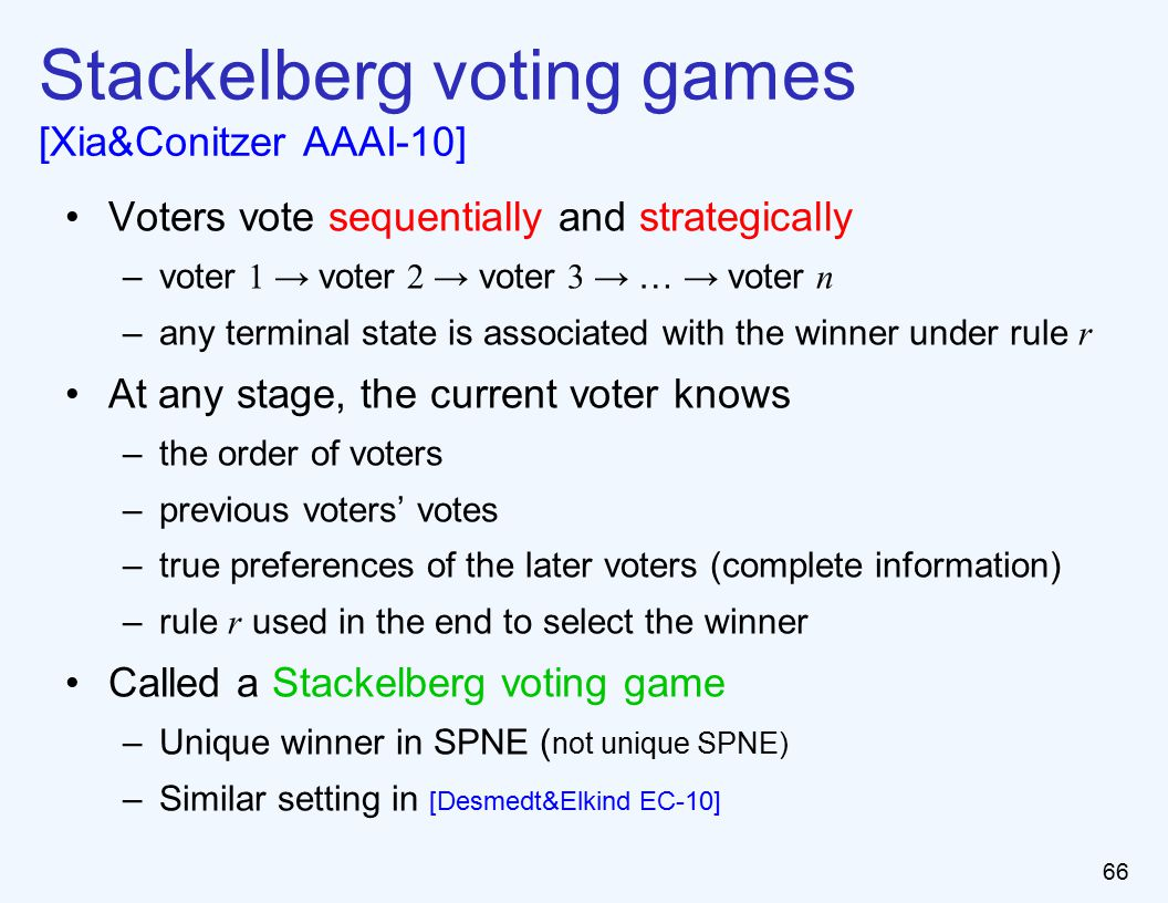 66 Stackelberg voting games [Xia&Conitzer AAAI-10] Voters vote sequentially and strategically –voter 1 → voter 2 → voter 3 → … → voter n –any terminal state is associated with the winner under rule r At any stage, the current voter knows –the order of voters –previous voters' votes –true preferences of the later voters (complete information) –rule r used in the end to select the winner Called a Stackelberg voting game –Unique winner in SPNE ( not unique SPNE) –Similar setting in [Desmedt&Elkind EC-10]