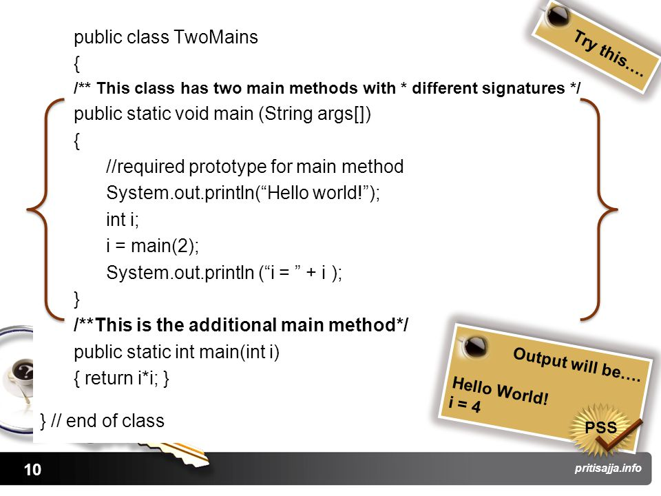 10 pritisajja.info public class TwoMains { /** This class has two main methods with * different signatures */ public static void main (String args[]) { //required prototype for main method System.out.println( Hello world! ); int i; i = main(2); System.out.println ( i = + i ); } /**This is the additional main method*/ public static int main(int i) { return i*i; } } // end of class Try this….