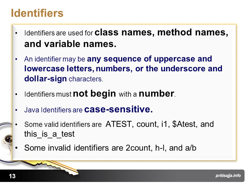 13 pritisajja.info Identifiers Identifiers are used for class names, method names, and variable names. An identifier may be any sequence of uppercase